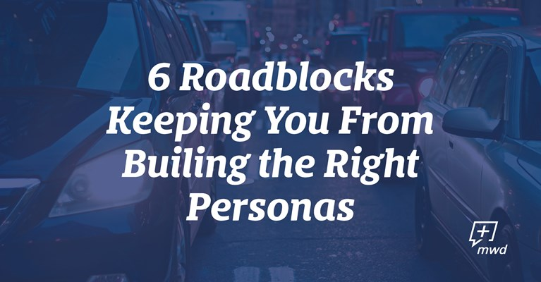 6 Roadblocks Keeping You from Building the Right Personas